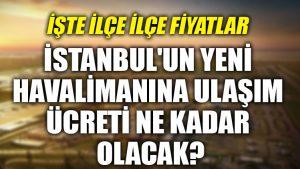 İstanbul'un yeni havalimanına ulaşım ücreti ne kadar olacak?