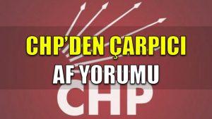 CHP'den çarpıcı af yorumu