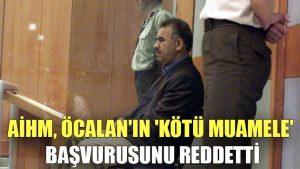 AİHM, Abdullah Öcalan'ın 'kötü muamele' başvurusunu reddetti