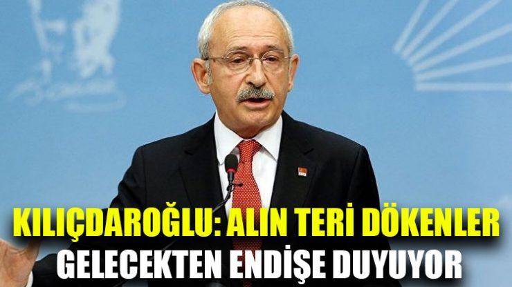 Kılıçdaroğlu: Alın teri dökenler gelecekten endişe duyuyor
