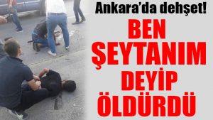 Ankara'da dehşet: Ben şeytanım deyip öldürdü