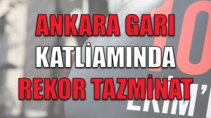 Ankara Tren Garı katliamında rekor tazminat