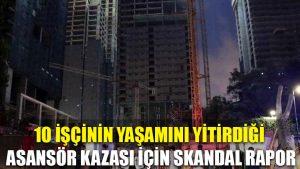 10 işçinin yaşamını yitirdiği asansör kazası için skandal rapor