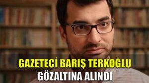 Gazeteci Barış Terkoğlu, gözaltına alındı
