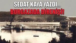 Konuk Yazar Sedat Kaya: Burgazada Direnişi