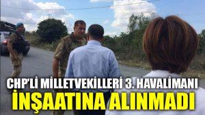 CHP'li milletvekilleri 3. havalimanı inşaatına alınmadı