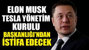 Elon Musk Tesla Yönetim Kurulu Başkanlığı'ndan istifa edecek