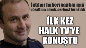 İntihar haberini yaptığı için gözaltına alınan Ergün Demir ilk kez Halk TV'ye konuştu