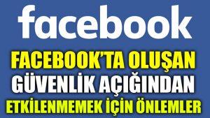 Facebook'ta oluşan güvenlik açığından etkilenmemek için önlemler