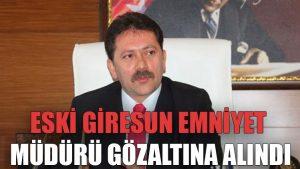 Eski Giresun Emniyet Müdürü gözaltına alındı
