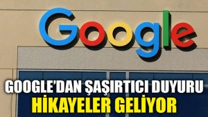 Google'dan şaşırtıcı duyuru… Hikayeler geliyor