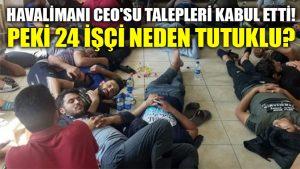 Havalimanı CEO'su talepleri kabul etti: Peki 24 işçi neden tutuklu?