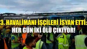 3. havalimanı işçileri isyan etti: Her gün iki ölü çıkıyor!