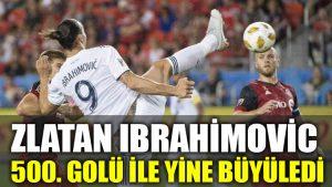 Zlatan Ibrahimovic 500. golü ile yine büyüledi