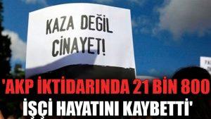 'AKP iktidarında 21 bin 800 işçi hayatını kaybetti'