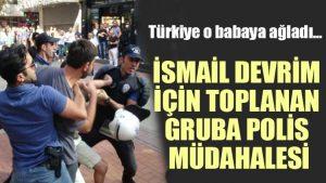 Türkiye'nin ağladığı baba İsmail Devrim için toplanan gruba polis müdahalesi