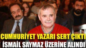 Cumhuriyet yazarı sert çıktı, İsmail Saymaz üzerine alındı
