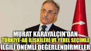 Murat Karayalçın'dan Türkiye-AB ilişkileri ve yerel seçimle ilgili önemli değerlendirmeler