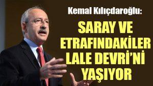 Kılıçdaroğlu: Saray ve etrafındakiler Lale Devri'ni yaşıyor