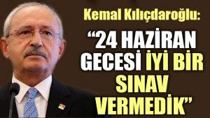 Kemal Kılıçdaroğlu: 24 Haziran gecesi iyi bir sınav vermedik