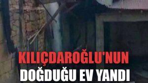 Kılıçdaroğlu'nun doğduğu ev yandı