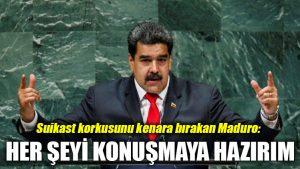 Suikast korkusunu kenara bırakan Maduro: Her şeyi konuşmaya hazırım