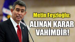 Metin Feyzioğlu: Alınan karar vahimdir!