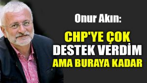 Onur Akın: CHP'ye çok destek verdim ama buraya kadar