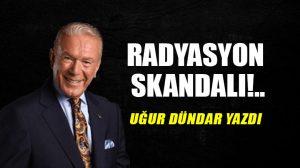 Radyasyon skandalı!..