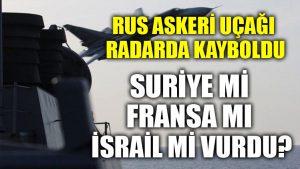 Rus askeri uçağı radarda kayboldu: Suriye mi Fransa mı yoksa İsrail mi vurdu?