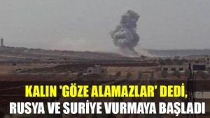 Kalın 'Göze alamazlar' dedi, Rusya ve Suriye vurmaya başladı