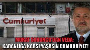 Murat Sabuncu'dan Cumhuriyet'e veda: Karanlığa karşı yaşasın Cumhuriyet!