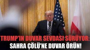 Trump'ın duvar sevdası sürüyor: Sahra Çölü'ne duvar örün!