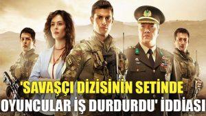 'Savaşçı dizisinin setinde oyuncular iş durdurdu' iddiası