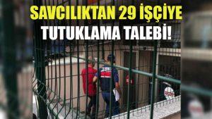 Savcılık, gözaltına alınan işçilerden 29'u hakkında tutuklama talebinde bulundu