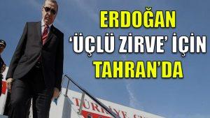 Erdoğan, 'üçlü zirve' için Tahran'da