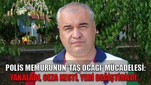 Polis memurunun 'taş ocağı' mücadelesi: Yakaladı, ceza kesti, yeri değiştirildi…