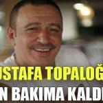 Mustafa Topaloğlu yoğun bakıma kaldırıldı