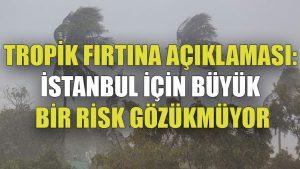 Tropik fırtına açıklaması: İstanbul için büyük bir risk gözükmüyor