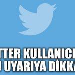 Twitter kullanıcıları bu uyarıya dikkat!