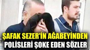 Şafak Sezer'in ağabeyinden polisleri şoke eden sözler