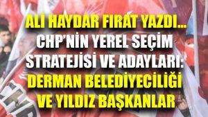 Ali Haydar Fırat yazdı | CHP'nin yerel seçim stratejisi ve adayları: Derman belediyeciliği ve yıldız başkanlar