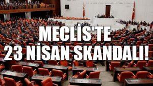 Meclis'te 23 Nisan skandalı!