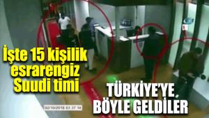 İşte 15 kişilik esrarengiz Suudi timi! Türkiye'ye böyle geldiler