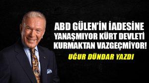 ABD Gülen'in iadesine yanaşmıyor Kürt devleti kurmaktan vazgeçmiyor!