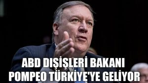 ABD Dışişleri Bakanı Pompeo Türkiye'ye geliyor