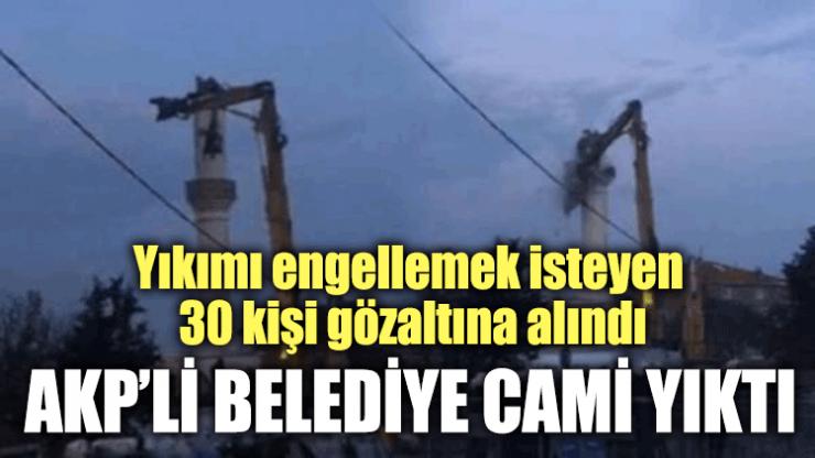 AKP'li belediye cami yıktı! Yıkımı engellemek isteyen 30 kişi gözaltına alındı