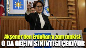 Akşener'den Erdoğan'a zam tepkisi: O da geçim sıkıntısı çekiyor