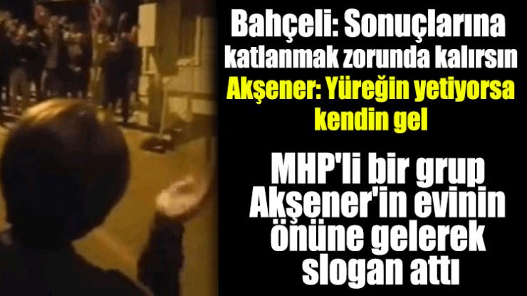 MHP'li bir grup Akşener'in evinin önüne gelerek slogan attı