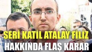 Seri katil Atalay Filiz hakkında flaş karar